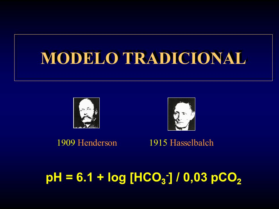 MODELO TRADICIONAL pH = 6.1 + log [HCO3-] / 0,03 pCO2 1909 Henderson